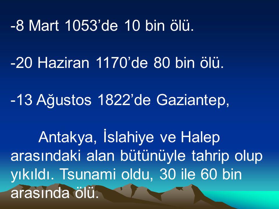 8 Mart 1053'de 10 bin ölü. 20 Haziran 1170'de 80 bin ölü. 13 Ağustos 1822'de Gaziantep,