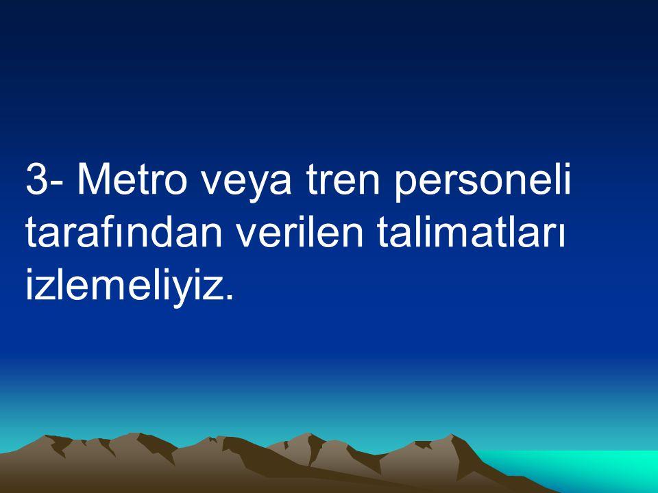 3- Metro veya tren personeli tarafından verilen talimatları izlemeliyiz.