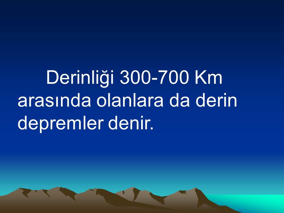 Derinliği 300-700 Km arasında olanlara da derin depremler denir.