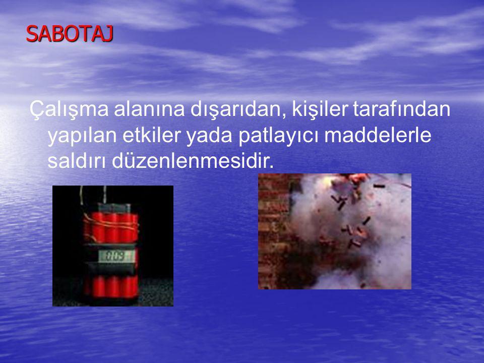SABOTAJ Çalışma alanına dışarıdan, kişiler tarafından yapılan etkiler yada patlayıcı maddelerle saldırı düzenlenmesidir.