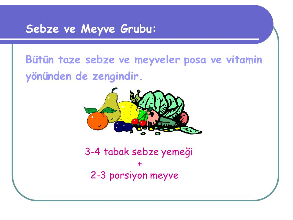 Sebze ve Meyve Grubu: Bütün taze sebze ve meyveler posa ve vitamin yönünden de zengindir. 3-4 tabak sebze yemeği.