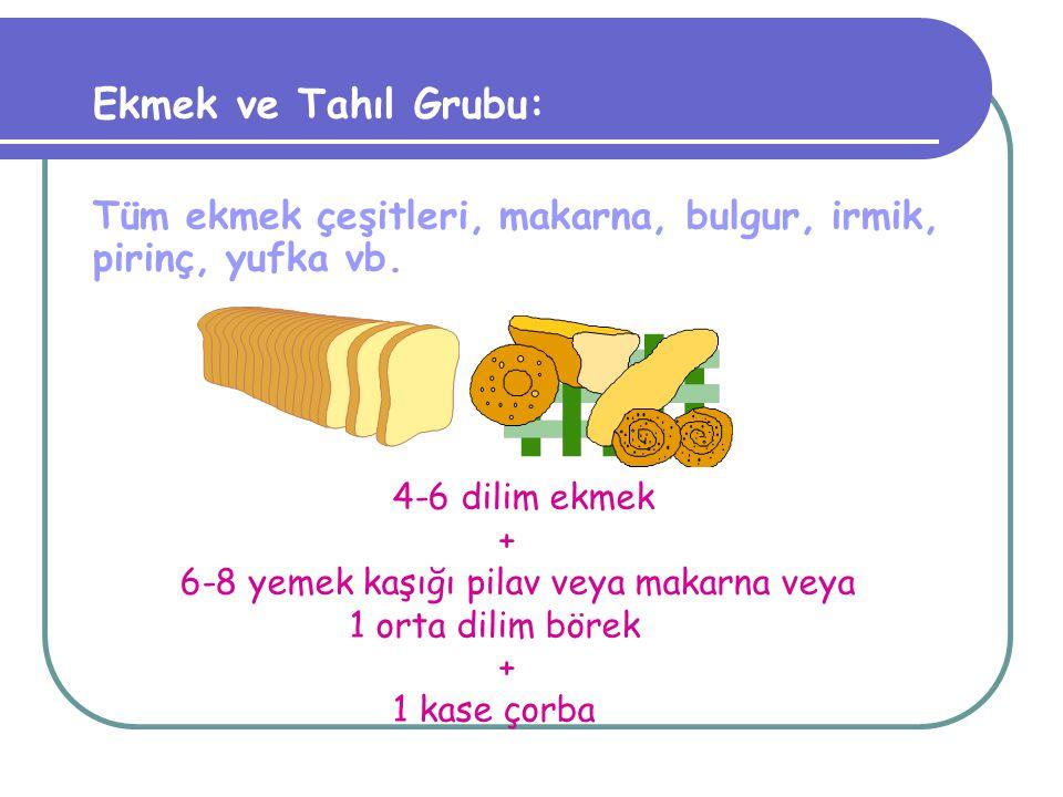 Ekmek ve Tahıl Grubu: Tüm ekmek çeşitleri, makarna, bulgur, irmik, pirinç, yufka vb. 4-6 dilim ekmek.