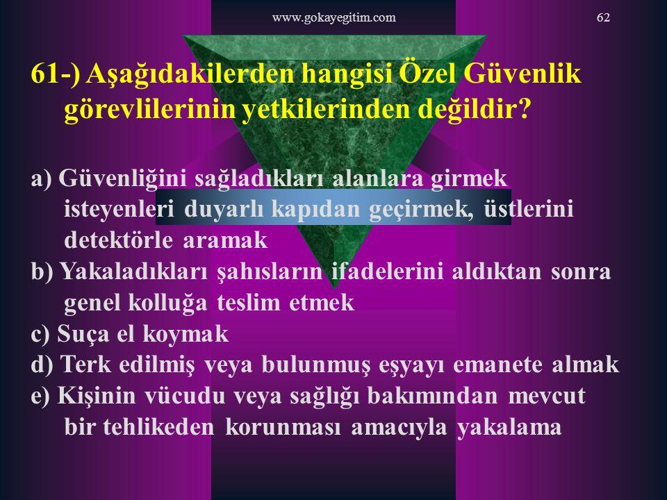 www.gokayegitim.com 61-) Aşağıdakilerden hangisi Özel Güvenlik görevlilerinin yetkilerinden değildir