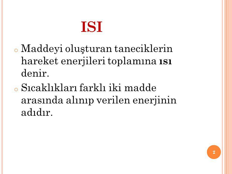 ISI Maddeyi oluşturan taneciklerin hareket enerjileri toplamına ısı denir.