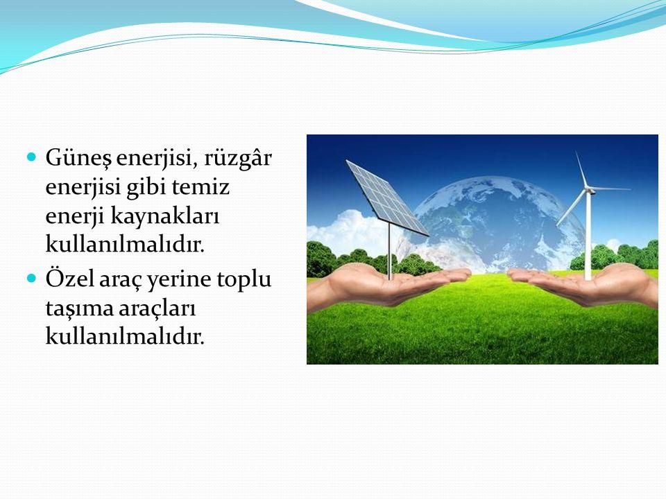 Güneş enerjisi, rüzgâr enerjisi gibi temiz enerji kaynakları kullanılmalıdır.
