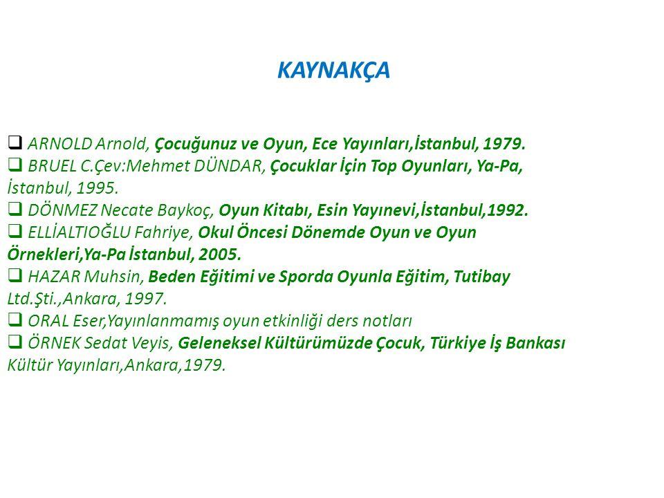KAYNAKÇA ARNOLD Arnold, Çocuğunuz ve Oyun, Ece Yayınları,İstanbul, 1979. BRUEL C.Çev:Mehmet DÜNDAR, Çocuklar İçin Top Oyunları, Ya-Pa,
