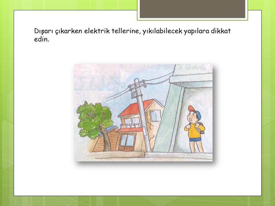 Dışarı çıkarken elektrik tellerine, yıkılabilecek yapılara dikkat edin.