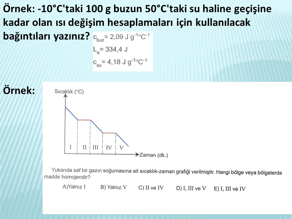 Örnek: -10°C taki 100 g buzun 50°C taki su haline geçişine kadar olan ısı değişim hesaplamaları için kullanılacak bağıntıları yazınız