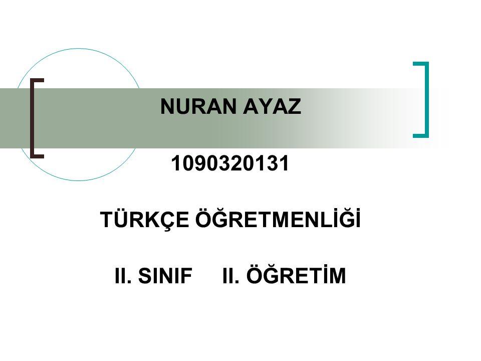 NURAN AYAZ 1090320131 TÜRKÇE ÖĞRETMENLİĞİ II. SINIF II. ÖĞRETİM