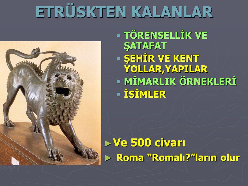 ETRÜSKTEN KALANLAR Ve 500 civarı Roma Romalı ların olur