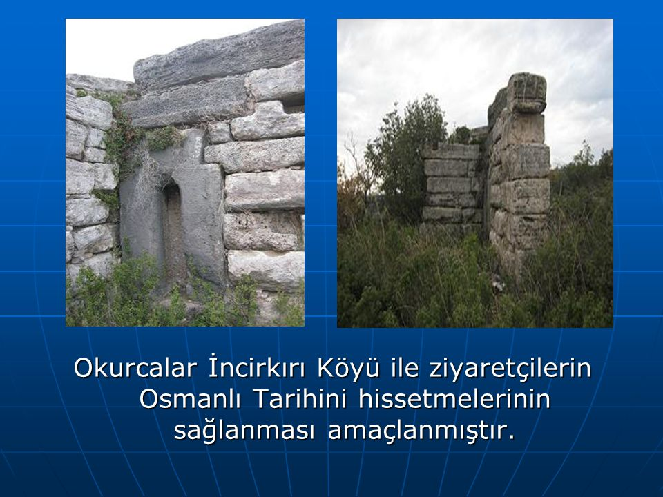 Okurcalar İncirkırı Köyü ile ziyaretçilerin Osmanlı Tarihini hissetmelerinin sağlanması amaçlanmıştır.