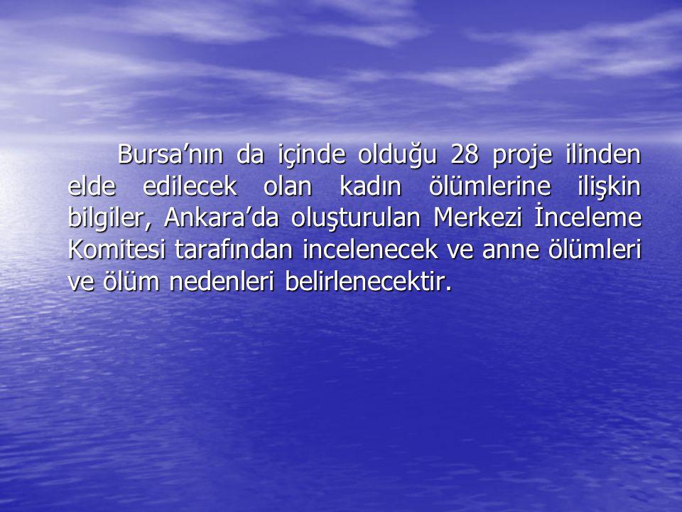 Bursa'nın da içinde olduğu 28 proje ilinden elde edilecek olan kadın ölümlerine ilişkin bilgiler, Ankara'da oluşturulan Merkezi İnceleme Komitesi tarafından incelenecek ve anne ölümleri ve ölüm nedenleri belirlenecektir.