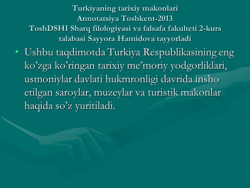 Turkiyaning tarixiy makonlari Annotatsiya Toshkent-2013 ToshDSHI Sharq filologiyasi va falsafa fakulteti 2-kurs talabasi Sayyora Hamidova tayyorladi