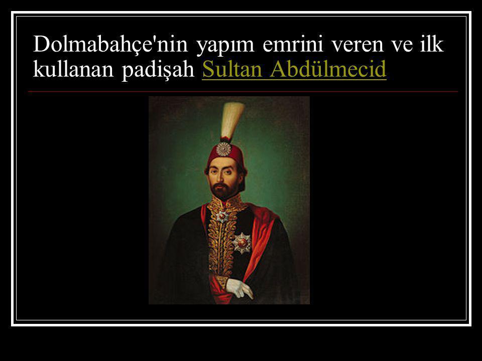 Dolmabahçe nin yapım emrini veren ve ilk kullanan padişah Sultan Abdülmecid