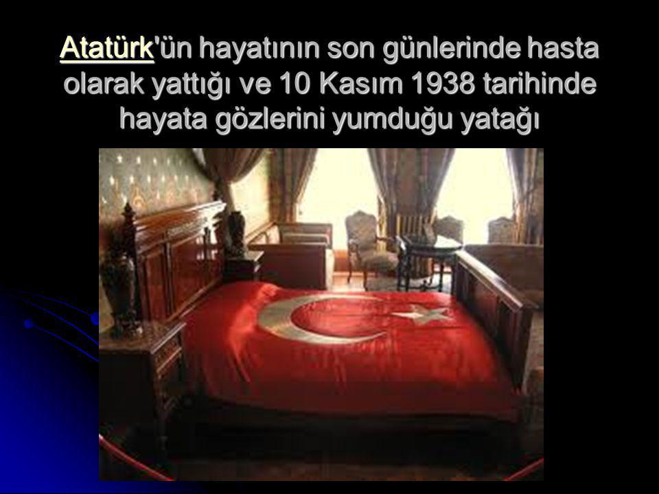 Atatürk ün hayatının son günlerinde hasta olarak yattığı ve 10 Kasım 1938 tarihinde hayata gözlerini yumduğu yatağı