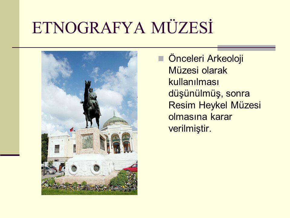 ETNOGRAFYA MÜZESİ Önceleri Arkeoloji Müzesi olarak kullanılması düşünülmüş, sonra Resim Heykel Müzesi olmasına karar verilmiştir.