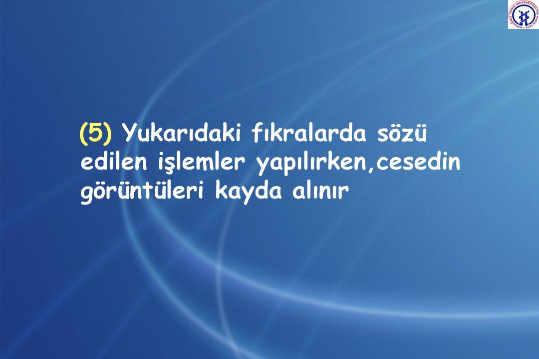 (5) Yukarıdaki fıkralarda sözü edilen işlemler yapılırken,cesedin görüntüleri kayda alınır