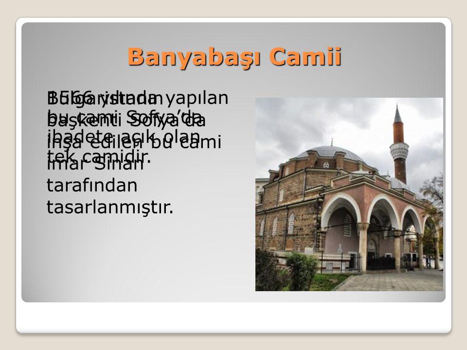Banyabaşı Camii Bulgaristanın başkenti Sofya'da inşa edilen bu cami imar Sinan tarafından tasarlanmıştır.