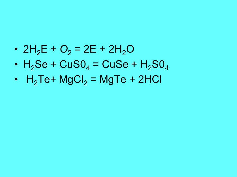 2H2E + O2 = 2E + 2H2O H2Se + CuS04 = CuSe + H2S04 H2Te+ MgCl2 = MgTe + 2HCl