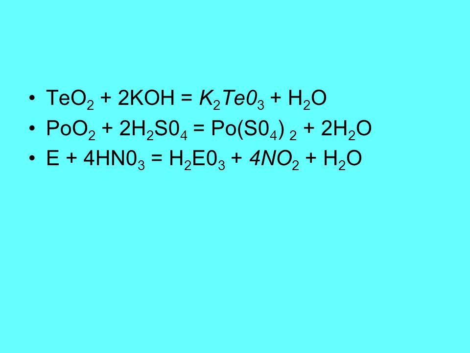 TeO2 + 2KOH = K2Te03 + H2O PoO2 + 2H2S04 = Po(S04) 2 + 2H2O E + 4HN03 = H2E03 + 4NO2 + H2O
