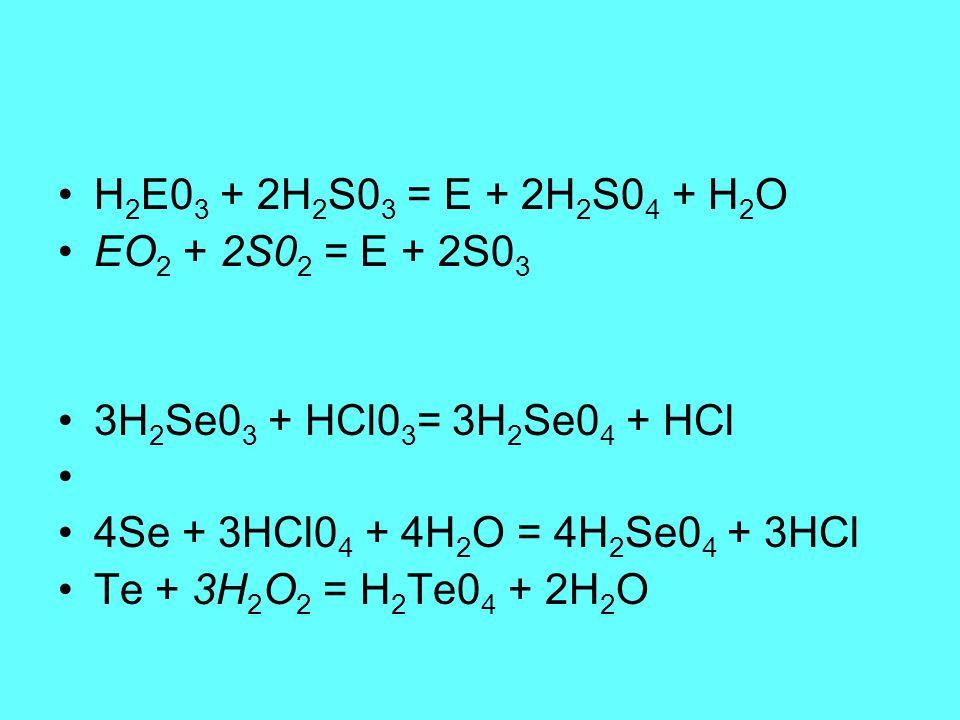 H2E03 + 2H2S03 = E + 2H2S04 + H2O EO2 + 2S02 = E + 2S03. 3H2Se03 + HCl03= 3H2Se04 + HCl. 4Se + 3HCl04 + 4H2O = 4H2Se04 + 3HCl.