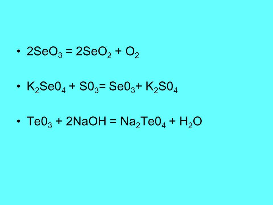 2SeO3 = 2SeO2 + O2 K2Se04 + S03= Se03+ K2S04 Te03 + 2NaOH = Na2Te04 + H2O