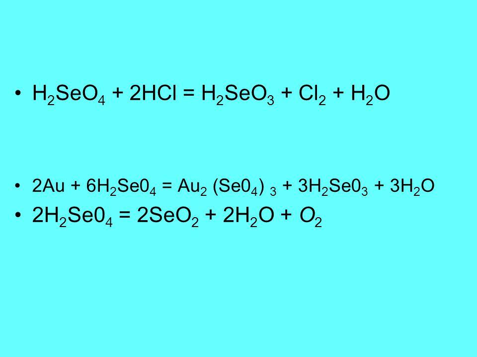 H2SeO4 + 2HCl = H2SeO3 + Cl2 + H2O 2H2Se04 = 2SeO2 + 2H2O + O2