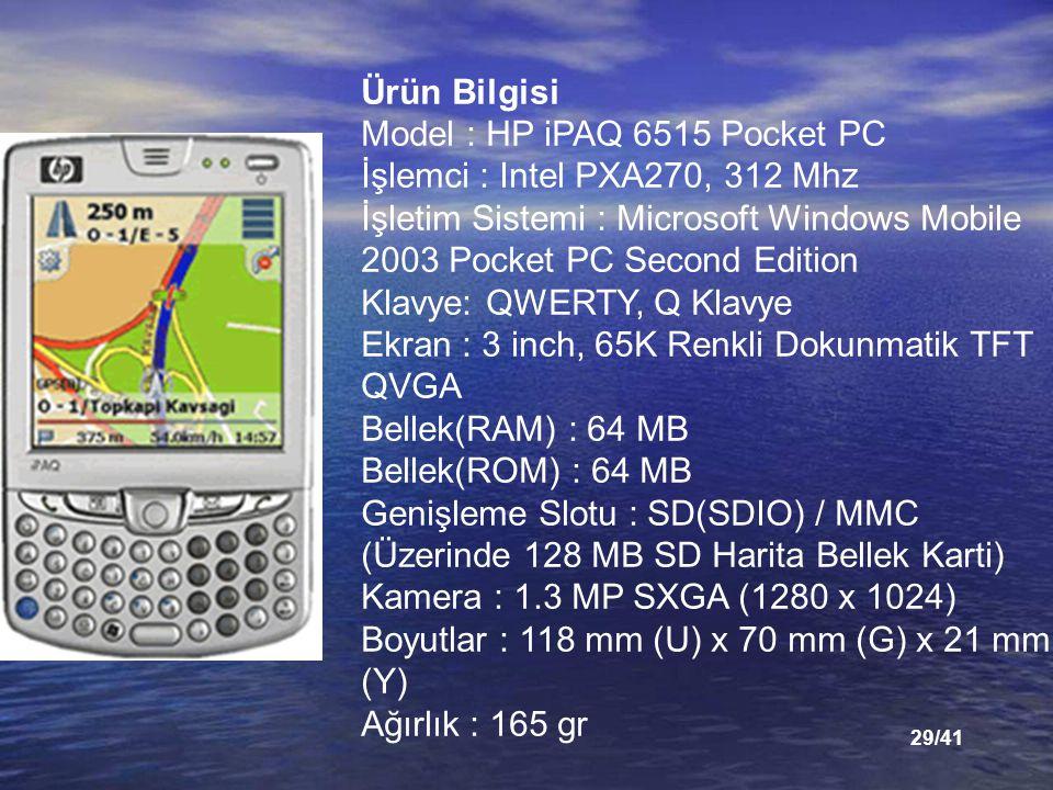 Ürün Bilgisi Model : HP iPAQ 6515 Pocket PC İşlemci : Intel PXA270, 312 Mhz İşletim Sistemi : Microsoft Windows Mobile 2003 Pocket PC Second Edition Klavye: QWERTY, Q Klavye Ekran : 3 inch, 65K Renkli Dokunmatik TFT QVGA Bellek(RAM) : 64 MB Bellek(ROM) : 64 MB Genişleme Slotu : SD(SDIO) / MMC (Üzerinde 128 MB SD Harita Bellek Karti) Kamera : 1.3 MP SXGA (1280 x 1024) Boyutlar : 118 mm (U) x 70 mm (G) x 21 mm (Y) Ağırlık : 165 gr