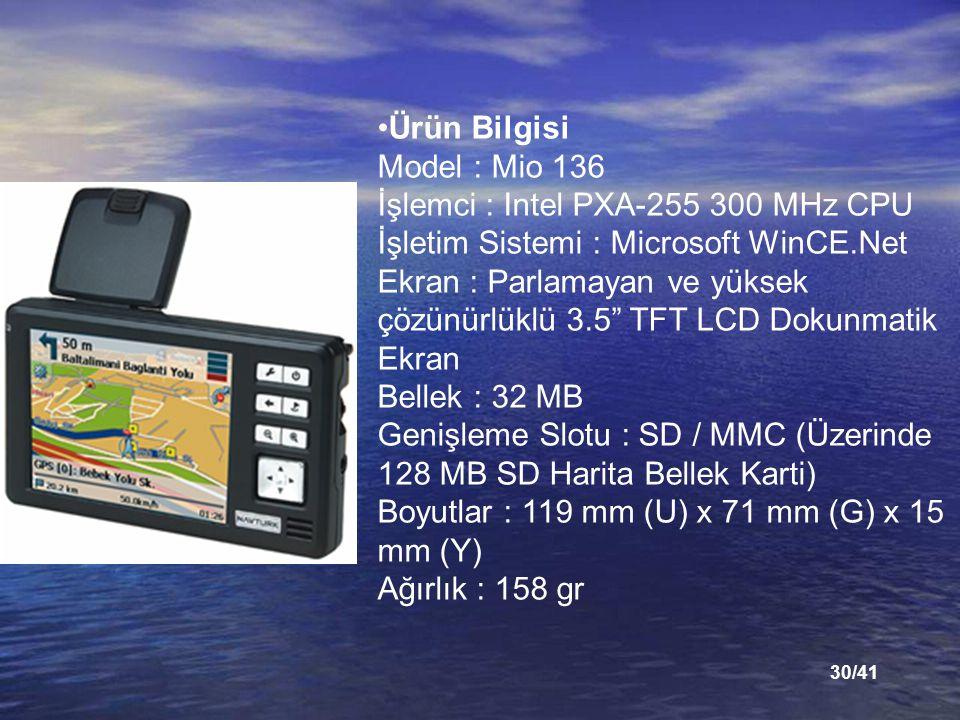 Ürün Bilgisi Model : Mio 136 İşlemci : Intel PXA-255 300 MHz CPU İşletim Sistemi : Microsoft WinCE.Net Ekran : Parlamayan ve yüksek çözünürlüklü 3.5 TFT LCD Dokunmatik Ekran Bellek : 32 MB Genişleme Slotu : SD / MMC (Üzerinde 128 MB SD Harita Bellek Karti) Boyutlar : 119 mm (U) x 71 mm (G) x 15 mm (Y) Ağırlık : 158 gr