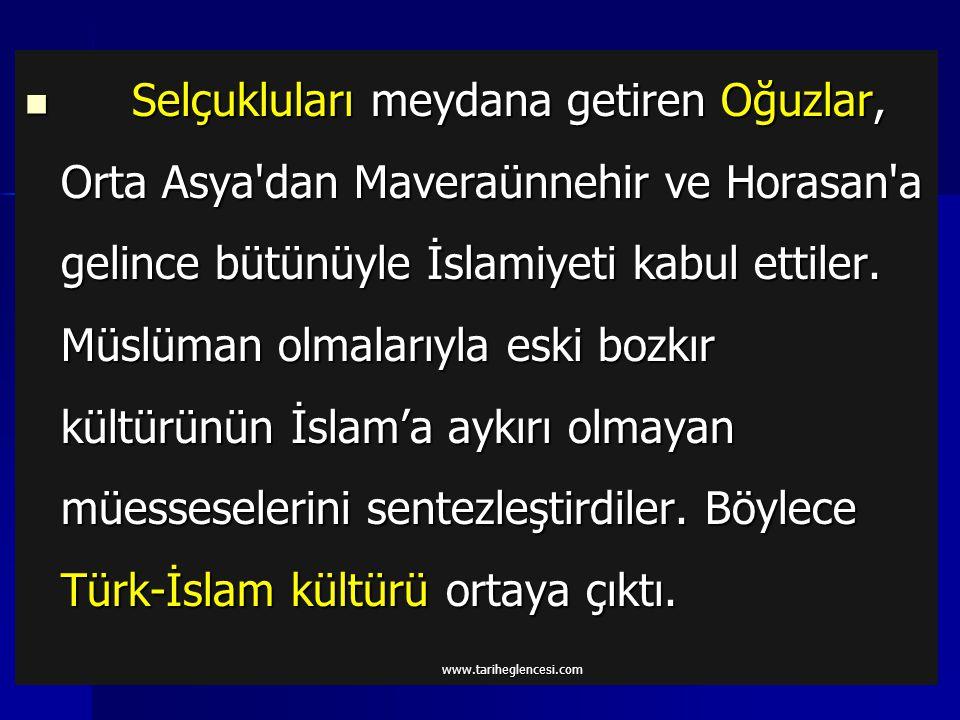 Selçukluları meydana getiren Oğuzlar, Orta Asya dan Maveraünnehir ve Horasan a gelince bütünüyle İslamiyeti kabul ettiler. Müslüman olmalarıyla eski bozkır kültürünün İslam'a aykırı olmayan müesseselerini sentezleştirdiler. Böylece Türk-İslam kültürü ortaya çıktı.