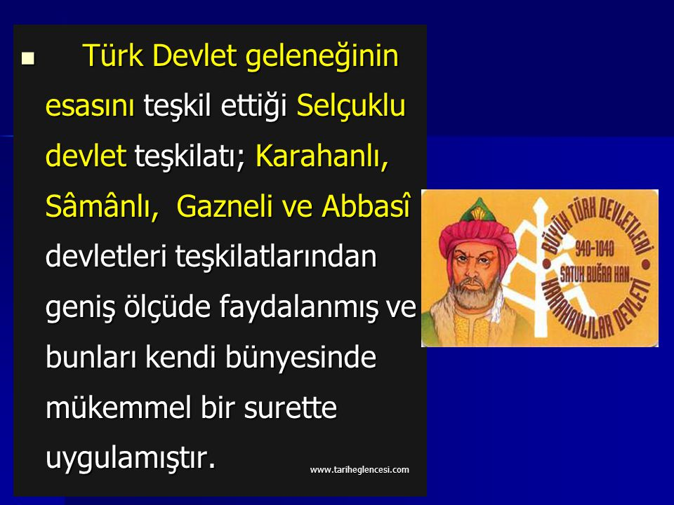 Türk Devlet geleneğinin esasını teşkil ettiği Selçuklu devlet teşkilatı; Karahanlı, Sâmânlı, Gazneli ve Abbasî devletleri teşkilatlarından geniş ölçüde faydalanmış ve bunları kendi bünyesinde mükemmel bir surette uygulamıştır.