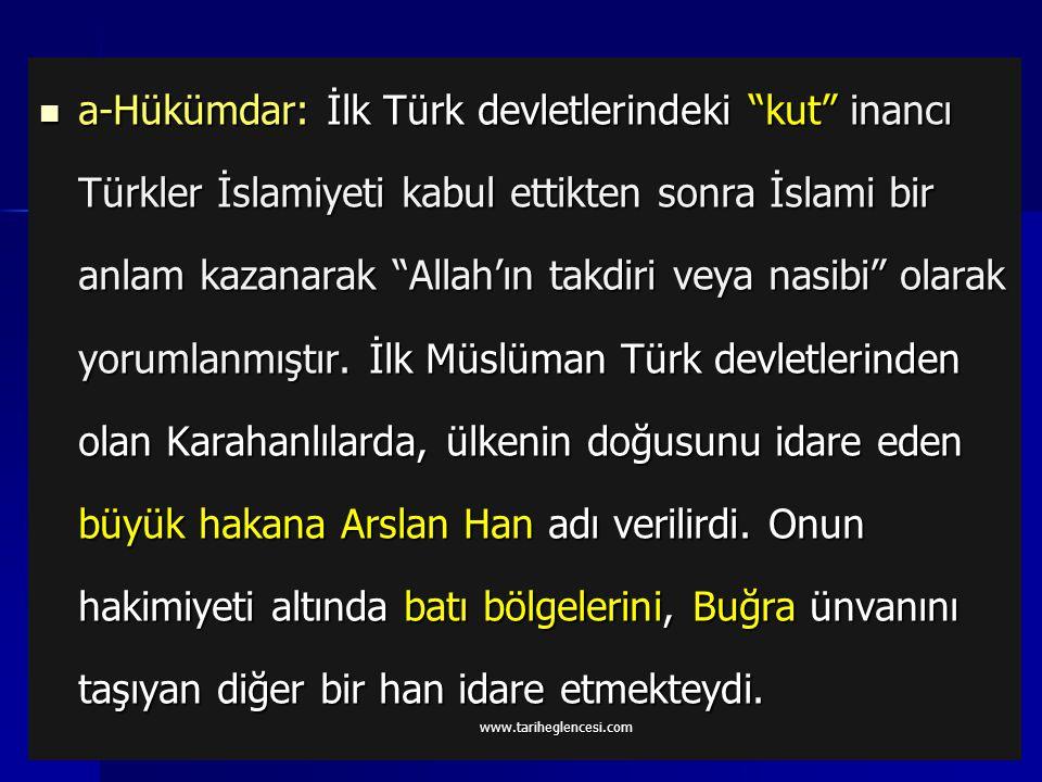a-Hükümdar: İlk Türk devletlerindeki kut inancı Türkler İslamiyeti kabul ettikten sonra İslami bir anlam kazanarak Allah'ın takdiri veya nasibi olarak yorumlanmıştır. İlk Müslüman Türk devletlerinden olan Karahanlılarda, ülkenin doğusunu idare eden büyük hakana Arslan Han adı verilirdi. Onun hakimiyeti altında batı bölgelerini, Buğra ünvanını taşıyan diğer bir han idare etmekteydi.