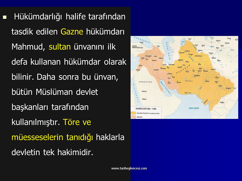 Hükümdarlığı halife tarafından tasdik edilen Gazne hükümdarı Mahmud, sultan ünvanını ilk defa kullanan hükümdar olarak bilinir. Daha sonra bu ünvan, bütün Müslüman devlet başkanları tarafından kullanılmıştır. Töre ve müesseselerin tanıdığı haklarla devletin tek hakimidir.
