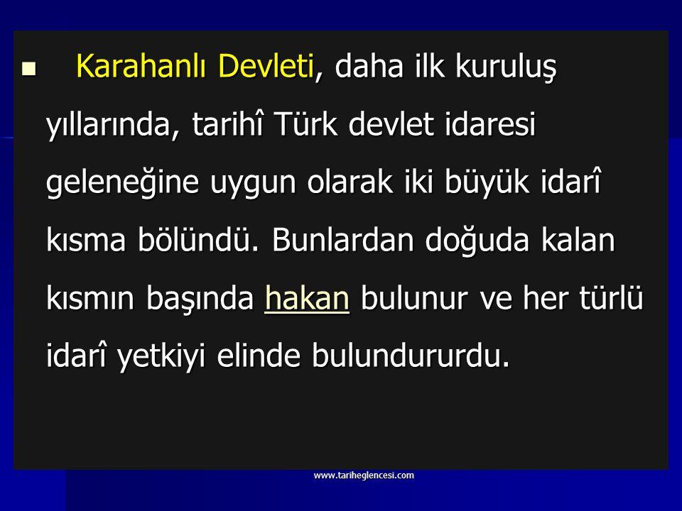 Karahanlı Devleti, daha ilk kuruluş yıllarında, tarihî Türk devlet idaresi geleneğine uygun olarak iki büyük idarî kısma bölündü. Bunlardan doğuda kalan kısmın başında hakan bulunur ve her türlü idarî yetkiyi elinde bulundururdu.