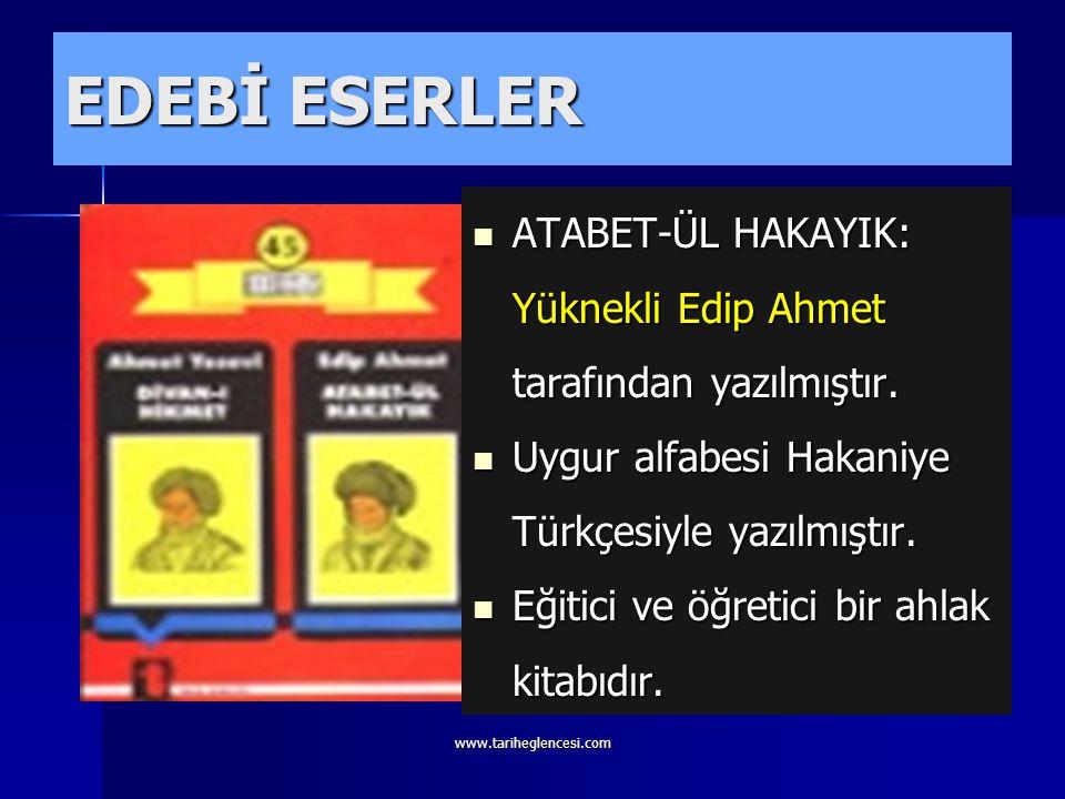 EDEBİ ESERLER ATABET-ÜL HAKAYIK: Yüknekli Edip Ahmet tarafından yazılmıştır. Uygur alfabesi Hakaniye Türkçesiyle yazılmıştır.
