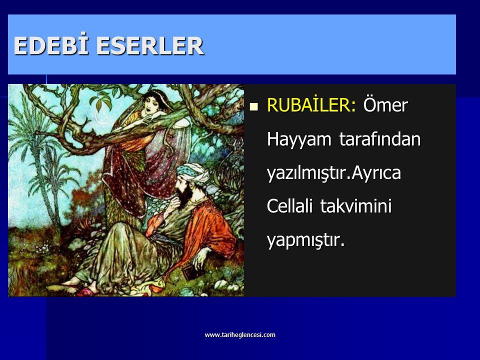 EDEBİ ESERLER RUBAİLER: Ömer Hayyam tarafından yazılmıştır.Ayrıca Cellali takvimini yapmıştır.