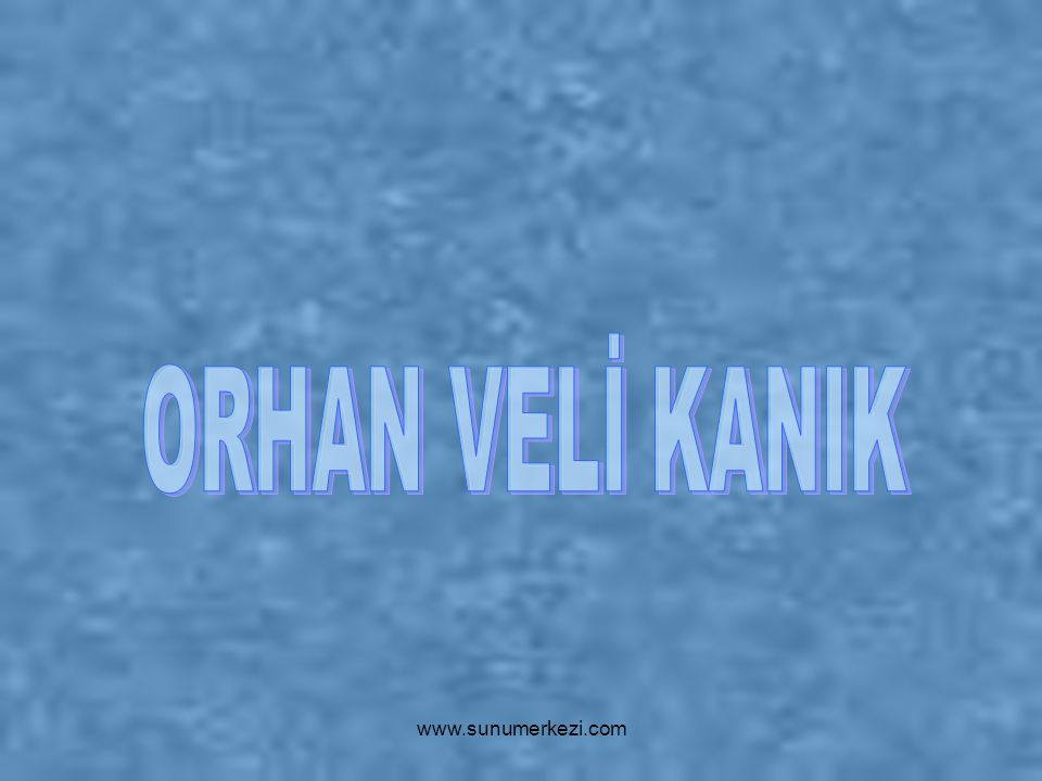 ORHAN VELİ KANIK www.sunumerkezi.com