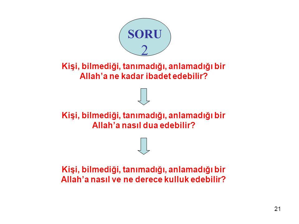 SORU 2. Kişi, bilmediği, tanımadığı, anlamadığı bir Allah'a ne kadar ibadet edebilir