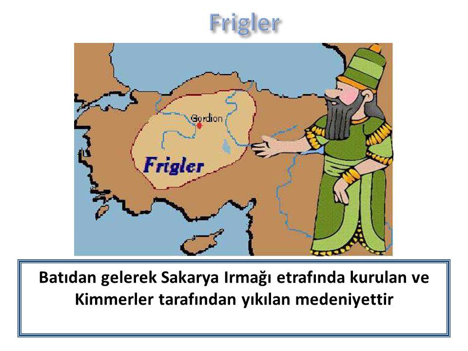 Frigler Batıdan gelerek Sakarya Irmağı etrafında kurulan ve Kimmerler tarafından yıkılan medeniyettir.