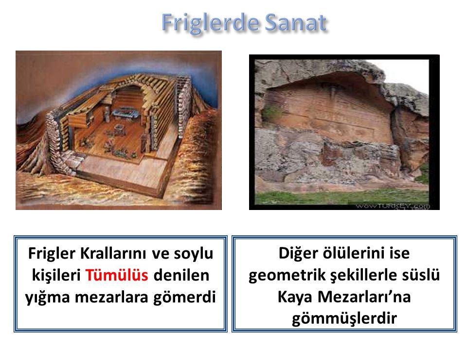 Friglerde Sanat Frigler Krallarını ve soylu kişileri Tümülüs denilen yığma mezarlara gömerdi.