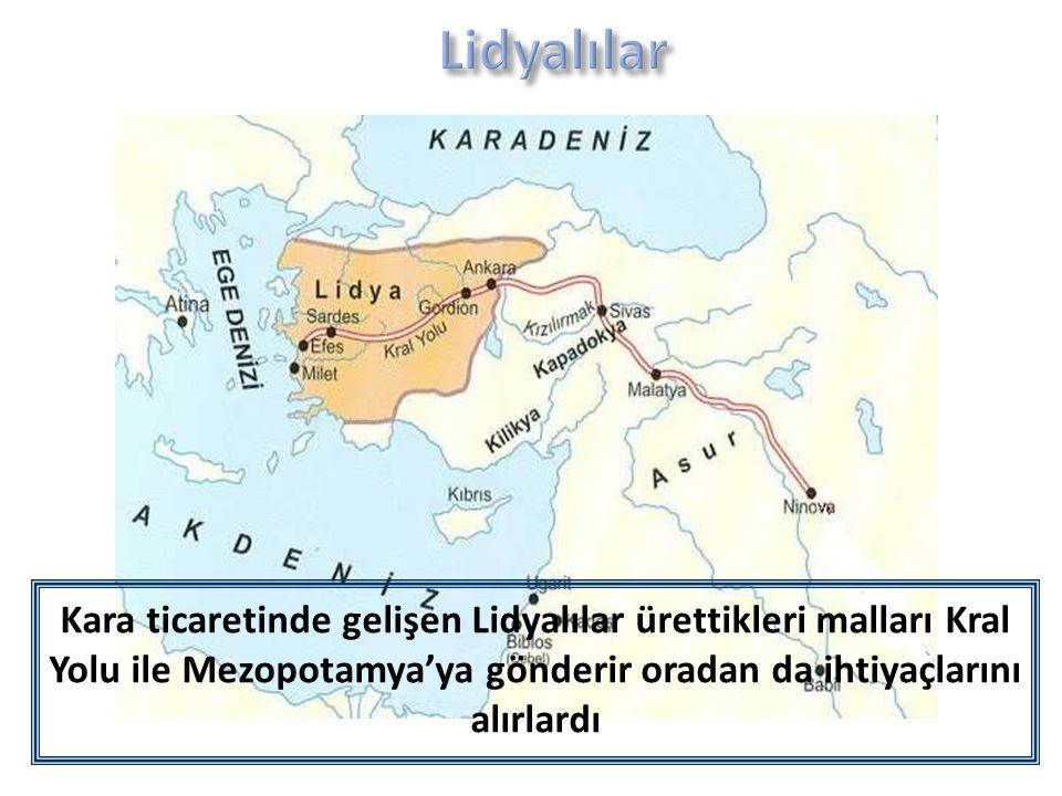 Lidyalılar Kara ticaretinde gelişen Lidyalılar ürettikleri malları Kral Yolu ile Mezopotamya'ya gönderir oradan da ihtiyaçlarını alırlardı.