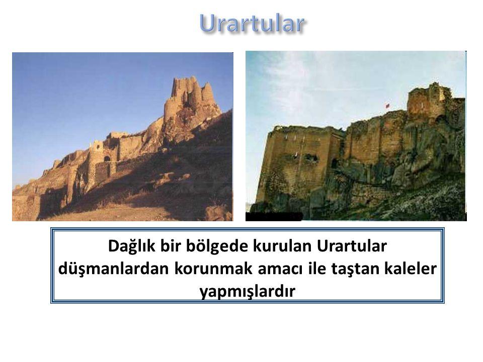 Urartular Dağlık bir bölgede kurulan Urartular düşmanlardan korunmak amacı ile taştan kaleler yapmışlardır.