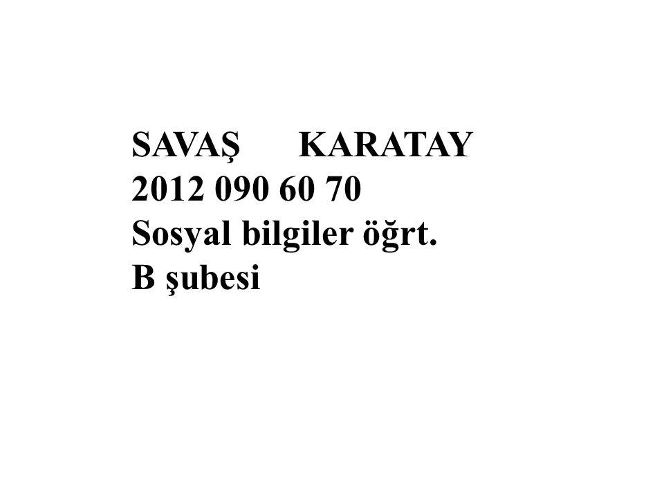 SAVAŞ KARATAY 2012 090 60 70 Sosyal bilgiler öğrt. B şubesi