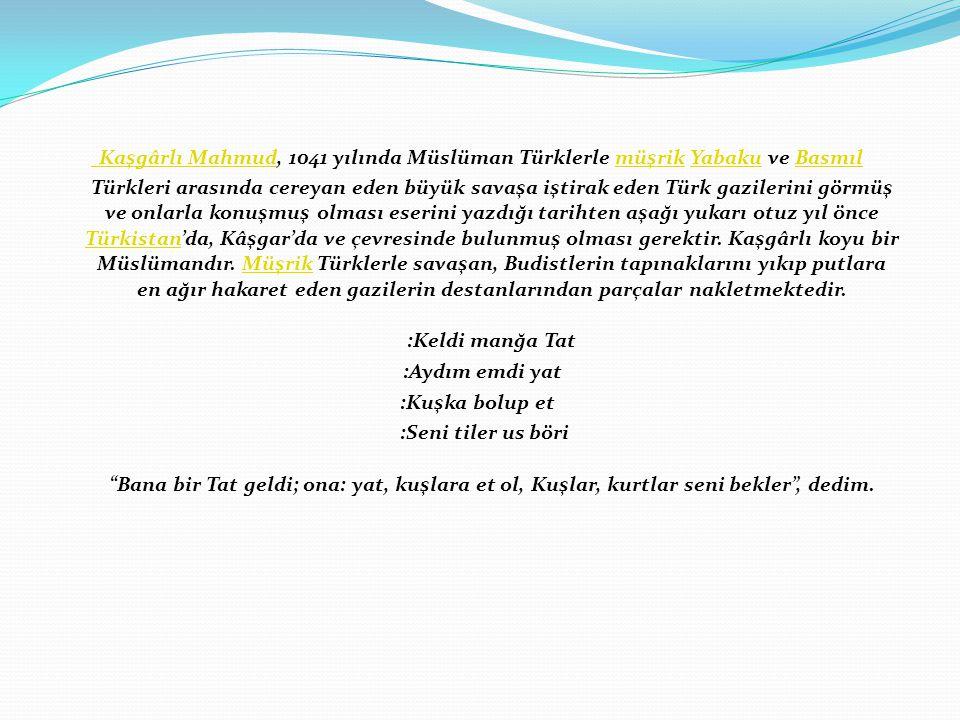 Kaşgârlı Mahmud, 1041 yılında Müslüman Türklerle müşrik Yabaku ve Basmıl Türkleri arasında cereyan eden büyük savaşa iştirak eden Türk gazilerini görmüş ve onlarla konuşmuş olması eserini yazdığı tarihten aşağı yukarı otuz yıl önce Türkistan'da, Kâşgar'da ve çevresinde bulunmuş olması gerektir. Kaşgârlı koyu bir Müslümandır. Müşrik Türklerle savaşan, Budistlerin tapınaklarını yıkıp putlara en ağır hakaret eden gazilerin destanlarından parçalar nakletmektedir. :Keldi manğa Tat