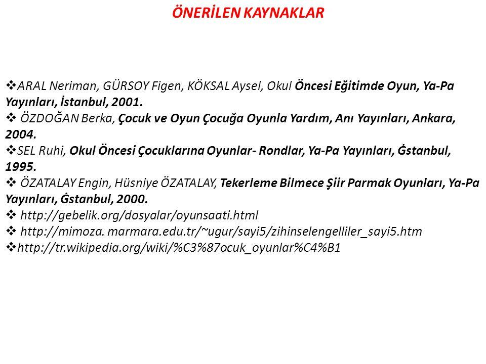 ÖNERİLEN KAYNAKLAR ARAL Neriman, GÜRSOY Figen, KÖKSAL Aysel, Okul Öncesi Eğitimde Oyun, Ya-Pa Yayınları, İstanbul, 2001.
