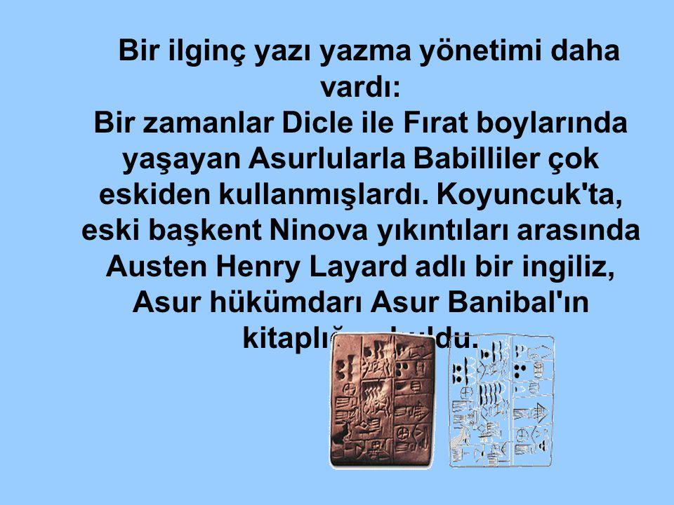 Bir ilginç yazı yazma yönetimi daha vardı: Bir zamanlar Dicle ile Fırat boylarında yaşayan Asurlularla Babilliler çok eskiden kullanmışlardı.