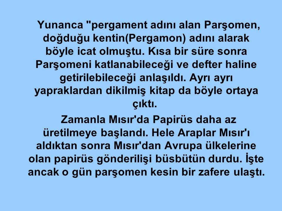 Yunanca pergament adını alan Parşomen, doğduğu kentin(Pergamon) adını alarak böyle icat olmuştu. Kısa bir süre sonra Parşomeni katlanabileceği ve defter haline getirilebileceği anlaşıldı. Ayrı ayrı yapraklardan dikilmiş kitap da böyle ortaya çıktı.