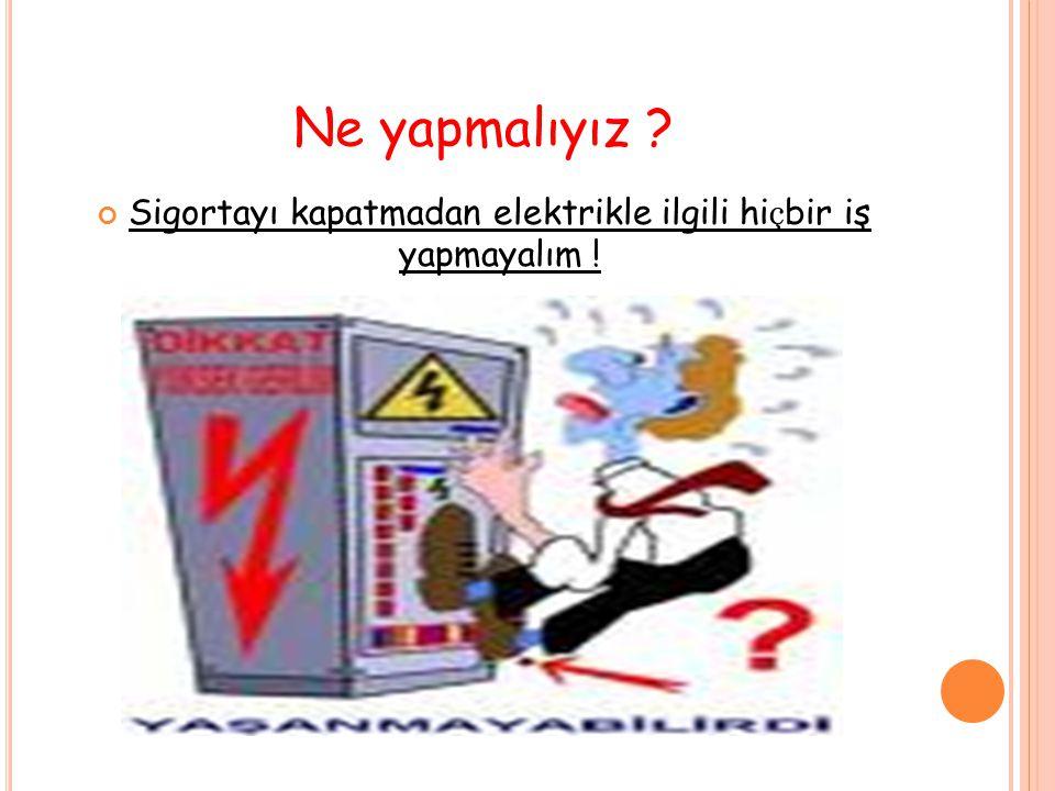 Sigortayı kapatmadan elektrikle ilgili hiçbir iş yapmayalım !