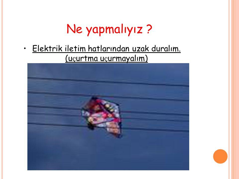 Elektrik iletim hatlarından uzak duralım. (uçurtma uçurmayalım)