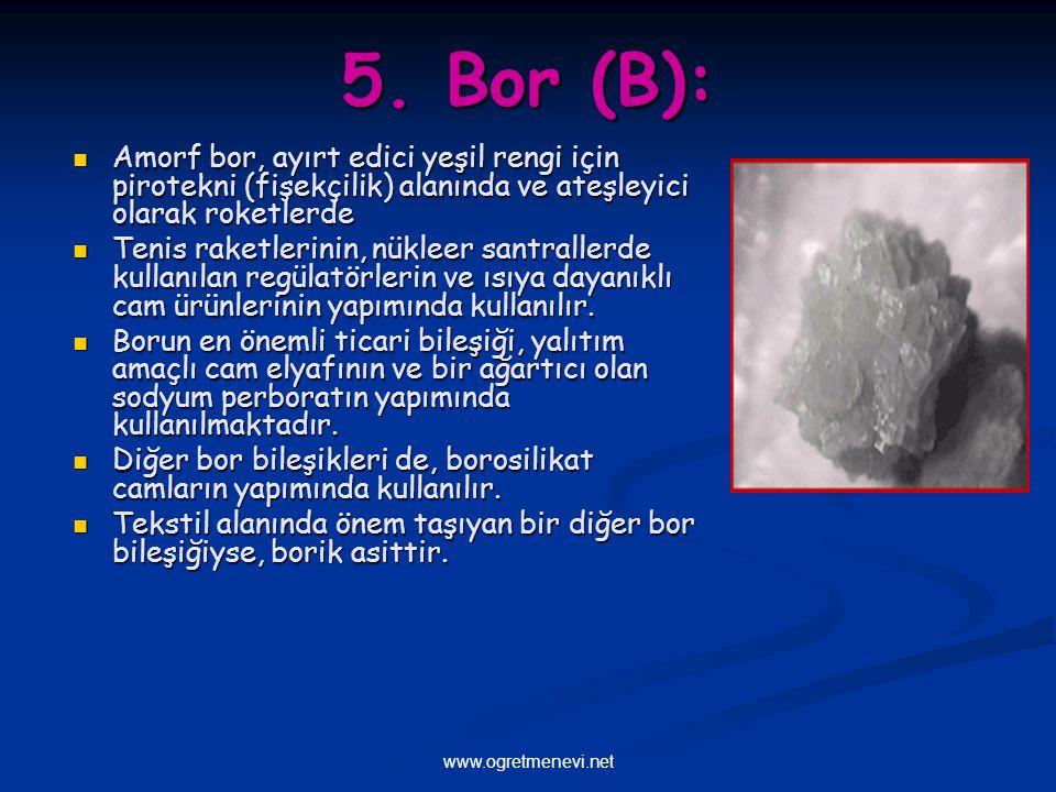 5. Bor (B): Amorf bor, ayırt edici yeşil rengi için pirotekni (fişekçilik) alanında ve ateşleyici olarak roketlerde.